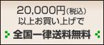 20,000円(税込)以上お買い上げで全国一律送料無料